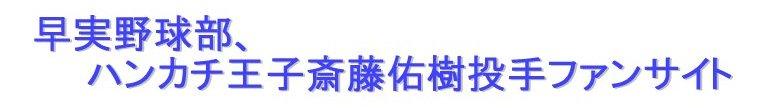 ハンカチ王子斎藤佑樹 早実野球部、ハンカチ王子斎藤佑樹投手ファンサイト